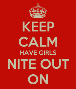 Poster: KEEP CALM HAVE GIRLS NITE OUT ON