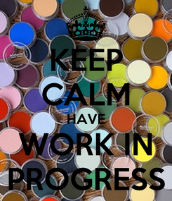 Poster: KEEP CALM HAVE WORK IN PROGRESS