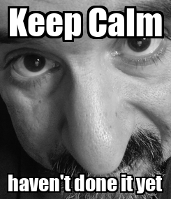 Poster: Keep Calm haven't done it yet