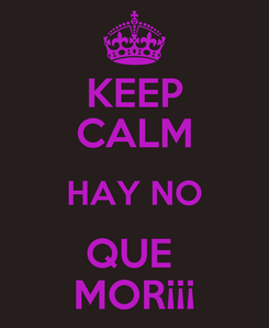 Poster: KEEP CALM HAY NO QUE  MOR¡¡¡