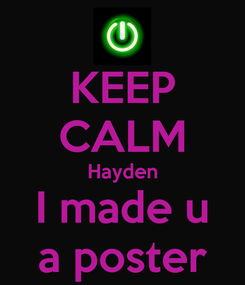 Poster: KEEP CALM Hayden I made u a poster