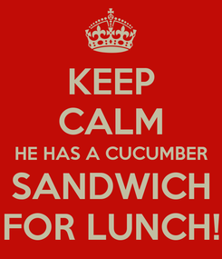 Poster: KEEP CALM HE HAS A CUCUMBER SANDWICH FOR LUNCH!