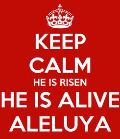 Poster: KEEP CALM HE IS RISEN HE IS ALIVE ALELUYA