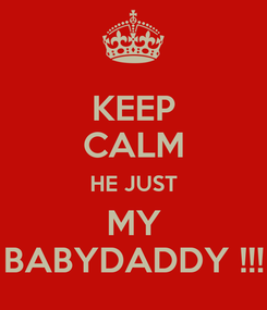 Poster: KEEP CALM HE JUST MY BABYDADDY !!!