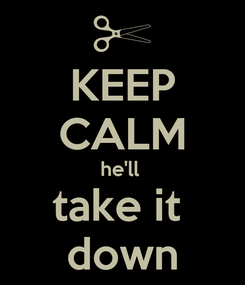Poster: KEEP CALM he'll  take it  down