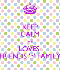 Poster: KEEP CALM HE LOVES  FRIENDS 'n' FAMILY