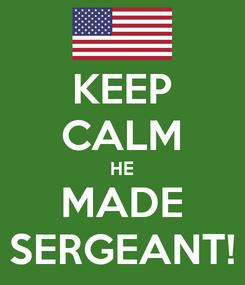 Poster: KEEP CALM HE MADE SERGEANT!