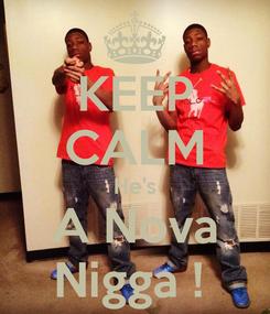 Poster: KEEP CALM He's A Nova Nigga !