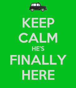Poster: KEEP CALM HE'S FINALLY HERE