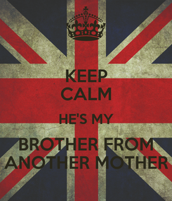 Poster: KEEP CALM HE'S MY BROTHER FROM ANOTHER MOTHER