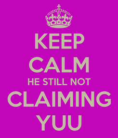 Poster: KEEP CALM HE STILL NOT CLAIMING YUU