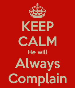 Poster: KEEP CALM He will Always Complain