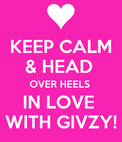 Poster: KEEP CALM & HEAD  OVER HEELS  IN LOVE  WITH GIVZY!
