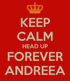 Poster: KEEP CALM HEAD UP FOREVER ANDREEA