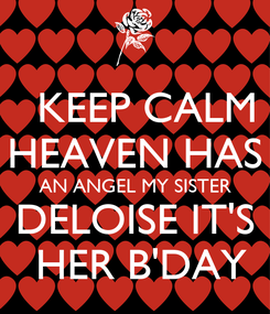 Poster:    KEEP CALM  HEAVEN HAS  AN ANGEL MY SISTER   DELOISE IT'S    HER B'DAY