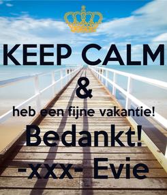 Poster: KEEP CALM & heb een fijne vakantie! Bedankt! -xxx- Evie