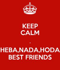 Poster: KEEP CALM . HEBA,NADA,HODA BEST FRIENDS