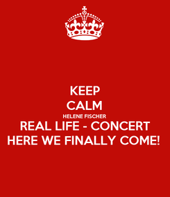 Poster: KEEP CALM HELENE FISCHER REAL LIFE - CONCERT HERE WE FINALLY COME!