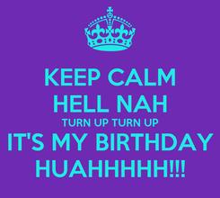 Poster: KEEP CALM HELL NAH TURN UP TURN UP IT'S MY BIRTHDAY HUAHHHHH!!!