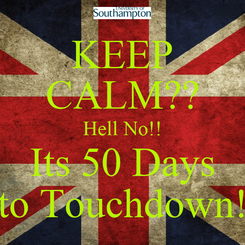 Poster: KEEP CALM?? Hell No!! Its 50 Days to Touchdown!