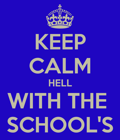 Poster: KEEP CALM HELL WITH THE  SCHOOL'S