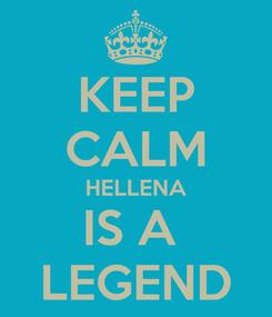 Poster: KEEP CALM HELLENA IS A  LEGEND