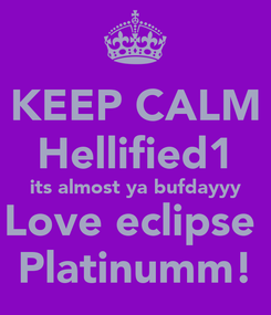 Poster: KEEP CALM Hellified1 its almost ya bufdayyy Love eclipse  Platinumm!