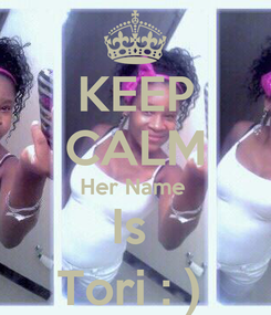 Poster: KEEP CALM Her Name  Is  Tori : )