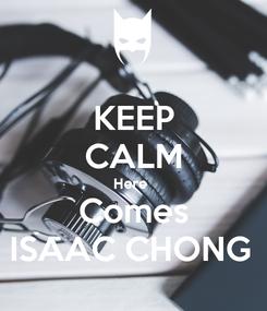 Poster: KEEP CALM Here  Comes ISAAC CHONG