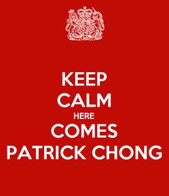 Poster: KEEP CALM HERE COMES PATRICK CHONG