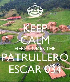 Poster: KEEP CALM HERE COMES THE PATRULLERO ESCAR 034