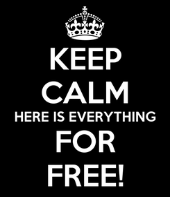 Poster: KEEP CALM HERE IS EVERYTHING FOR FREE!