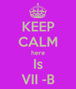 Poster: KEEP CALM here Is VII -B