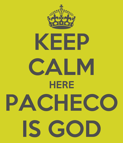 Poster: KEEP CALM HERE PACHECO IS GOD