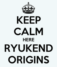 Poster: KEEP CALM HERE RYUKEND ORIGINS