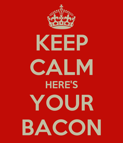 Poster: KEEP CALM HERE'S YOUR BACON