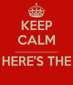 Poster: KEEP CALM ................................ HERE'S THE