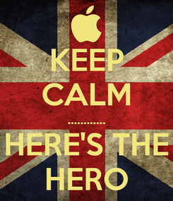 Poster: KEEP CALM ............ HERE'S THE HERO