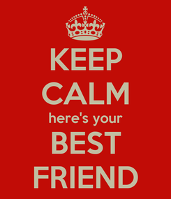 Poster: KEEP CALM here's your BEST FRIEND