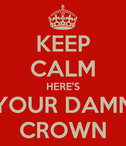 Poster: KEEP CALM HERE'S YOUR DAMN CROWN