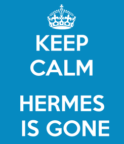 Poster: KEEP CALM  HERMES  IS GONE