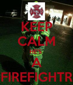Poster: KEEP CALM HE'S  A FIREFIGHTR
