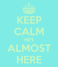 Poster: KEEP CALM HE'S ALMOST HERE
