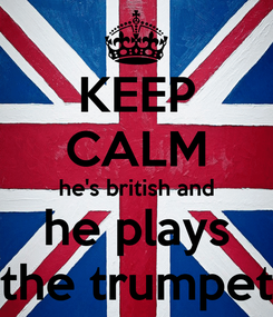 Poster: KEEP CALM he's british and he plays the trumpet