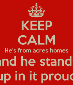 Poster: KEEP CALM He's from acres homes and he stands up in it proud