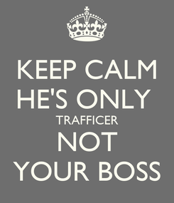 Poster: KEEP CALM HE'S ONLY  TRAFFICER NOT YOUR BOSS