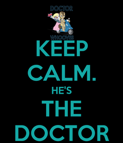 Poster: KEEP CALM. HE'S THE DOCTOR