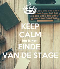 Poster: KEEP CALM het is het  EINDE  VAN DE STAGE