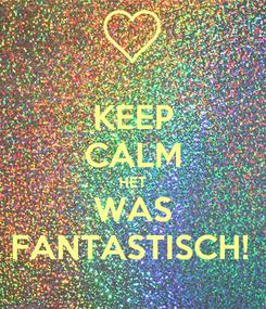 Poster: KEEP CALM HET WAS FANTASTISCH!