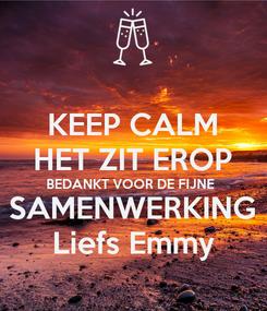 Poster: KEEP CALM HET ZIT EROP BEDANKT VOOR DE FIJNE  SAMENWERKING Liefs Emmy
